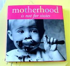 motherhood is not for sissies